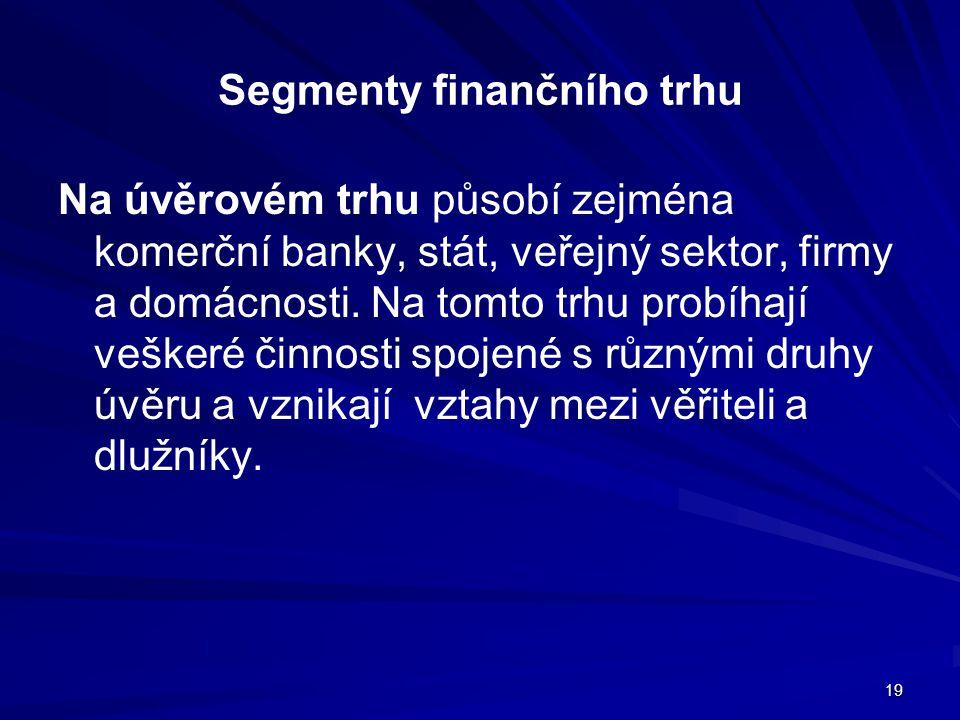 19 Segmenty finančního trhu Na úvěrovém trhu působí zejména komerční banky, stát, veřejný sektor, firmy a domácnosti. Na tomto trhu probíhají veškeré