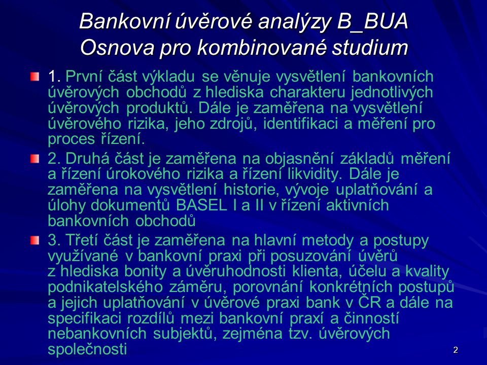 2 Bankovní úvěrové analýzy B_BUA Osnova pro kombinované studium 1. První část výkladu se věnuje vysvětlení bankovních úvěrových obchodů z hlediska cha