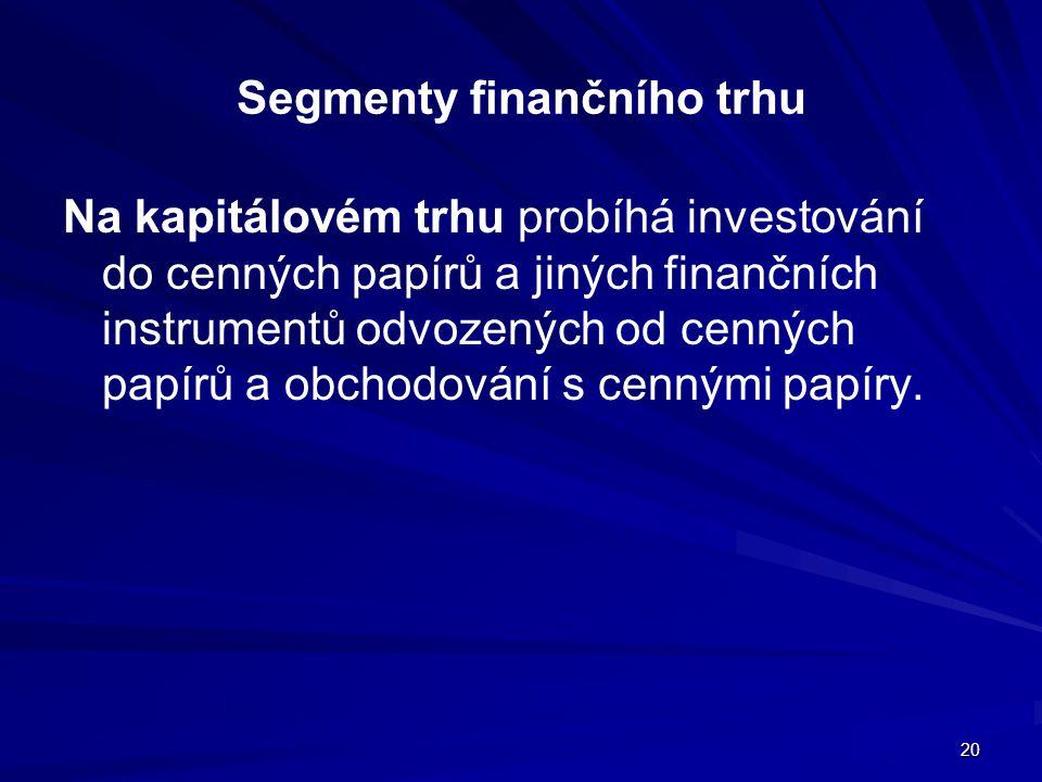 20 Segmenty finančního trhu Na kapitálovém trhu probíhá investování do cenných papírů a jiných finančních instrumentů odvozených od cenných papírů a o