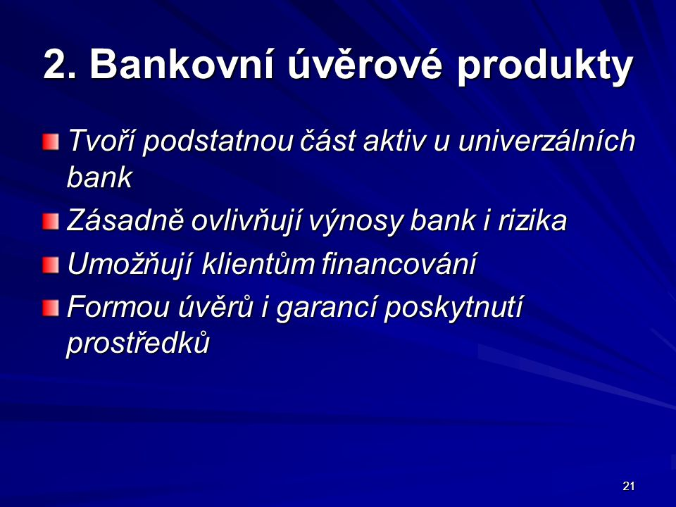 21 2. Bankovní úvěrové produkty Tvoří podstatnou část aktiv u univerzálních bank Zásadně ovlivňují výnosy bank i rizika Umožňují klientům financování