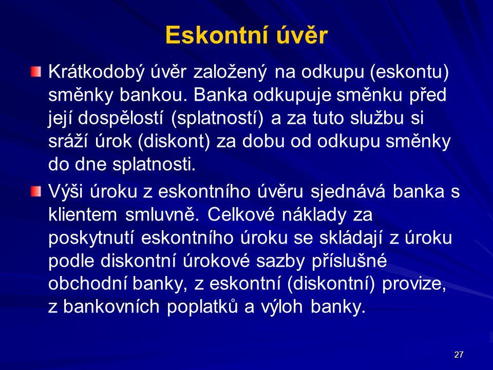 27 Eskontní úvěr Krátkodobý úvěr založený na odkupu (eskontu) směnky bankou. Banka odkupuje směnku před její dospělostí (splatností) a za tuto službu