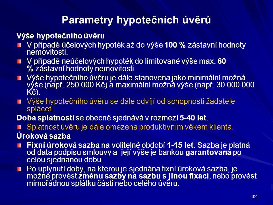 32 Parametry hypotečních úvěrů Výše hypotečního úvěru V případě účelových hypoték až do výše 100 % zástavní hodnoty nemovitosti. V případě neúčelových