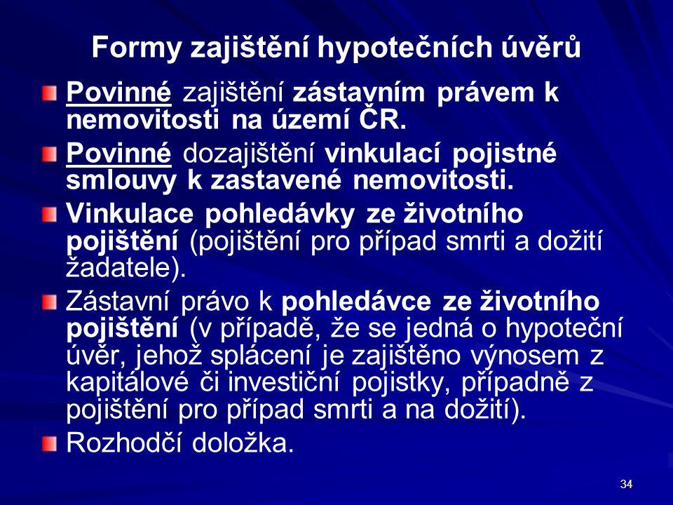 34 Formy zajištění hypotečních úvěrů Povinné zajištění zástavním právem k nemovitosti na území ČR. Povinné dozajištění vinkulací pojistné smlouvy k za