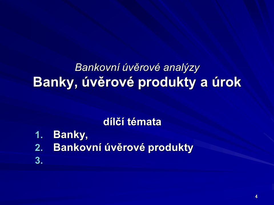 4 Bankovní úvěrové analýzy Banky, úvěrové produkty a úrok dílčí témata 1. Banky, 2. Bankovní úvěrové produkty 3. 3. 4