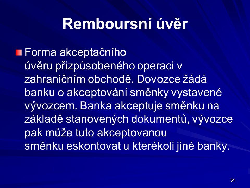 51 Remboursní úvěr Forma akceptačního úvěru přizpůsobeného operaci v zahraničním obchodě. Dovozce žádá banku o akceptování směnky vystavené vývozcem.