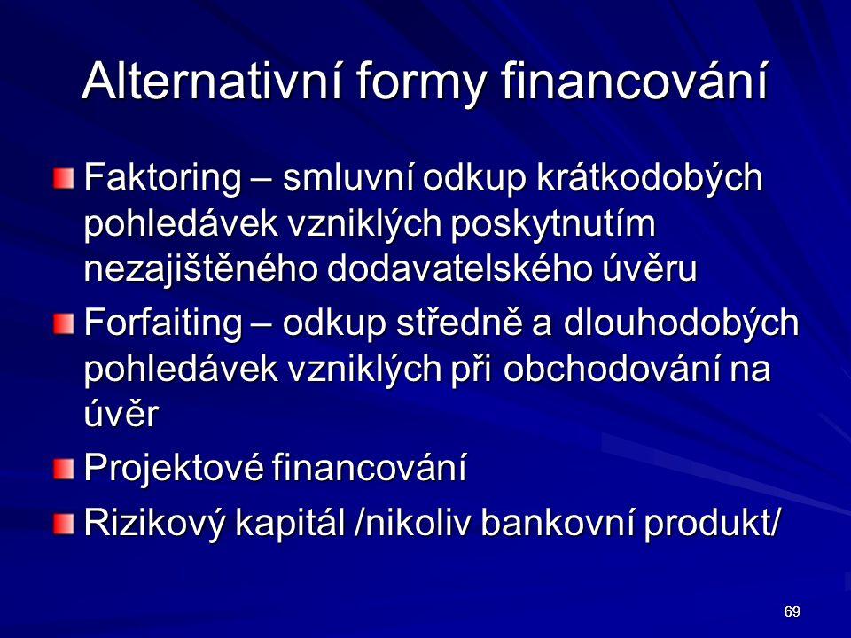 69 Alternativní formy financování Faktoring – smluvní odkup krátkodobých pohledávek vzniklých poskytnutím nezajištěného dodavatelského úvěru Forfaitin