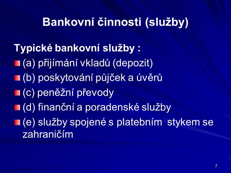 7 Bankovní činnosti (služby) Typické bankovní služby : (a) přijímání vkladů (depozit) (b) poskytování půjček a úvěrů (c) peněžní převody (d) finanční