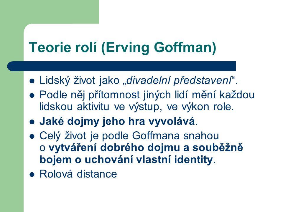 """Teorie rolí (Erving Goffman) Lidský život jako """"divadelní představení"""". Podle něj přítomnost jiných lidí mění každou lidskou aktivitu ve výstup, ve vý"""