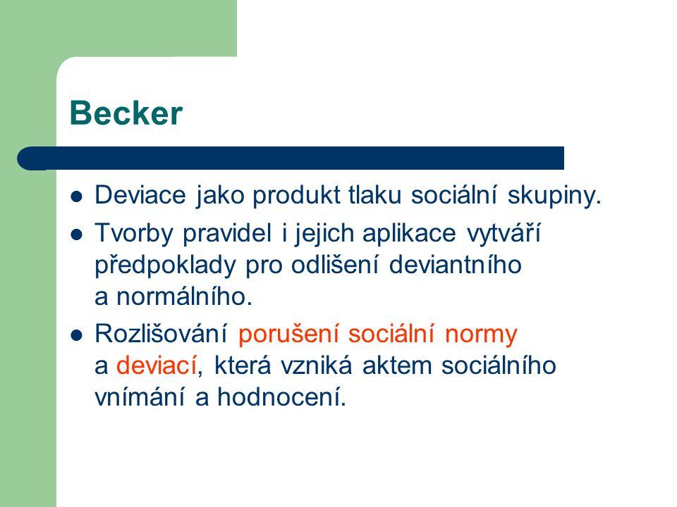Becker Deviace jako produkt tlaku sociální skupiny. Tvorby pravidel i jejich aplikace vytváří předpoklady pro odlišení deviantního a normálního. Rozli