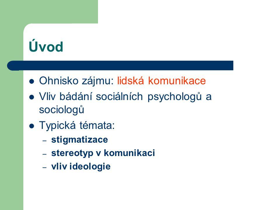 Úvod Ohnisko zájmu: lidská komunikace Vliv bádání sociálních psychologů a sociologů Typická témata: – stigmatizace – stereotyp v komunikaci – vliv ide