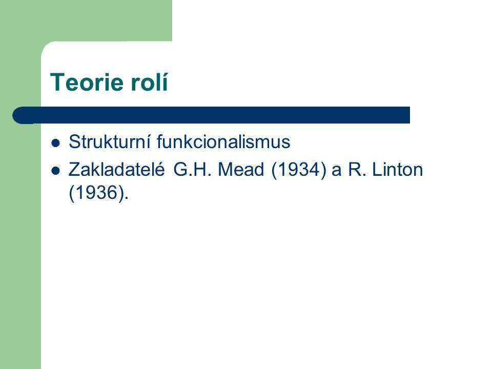 Teorie rolí Strukturní funkcionalismus Zakladatelé G.H. Mead (1934) a R. Linton (1936).