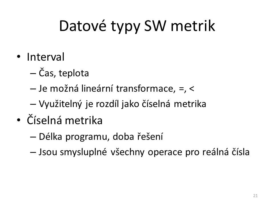 21 Datové typy SW metrik Interval – Čas, teplota – Je možná lineární transformace, =, < – Využitelný je rozdíl jako číselná metrika Číselná metrika –
