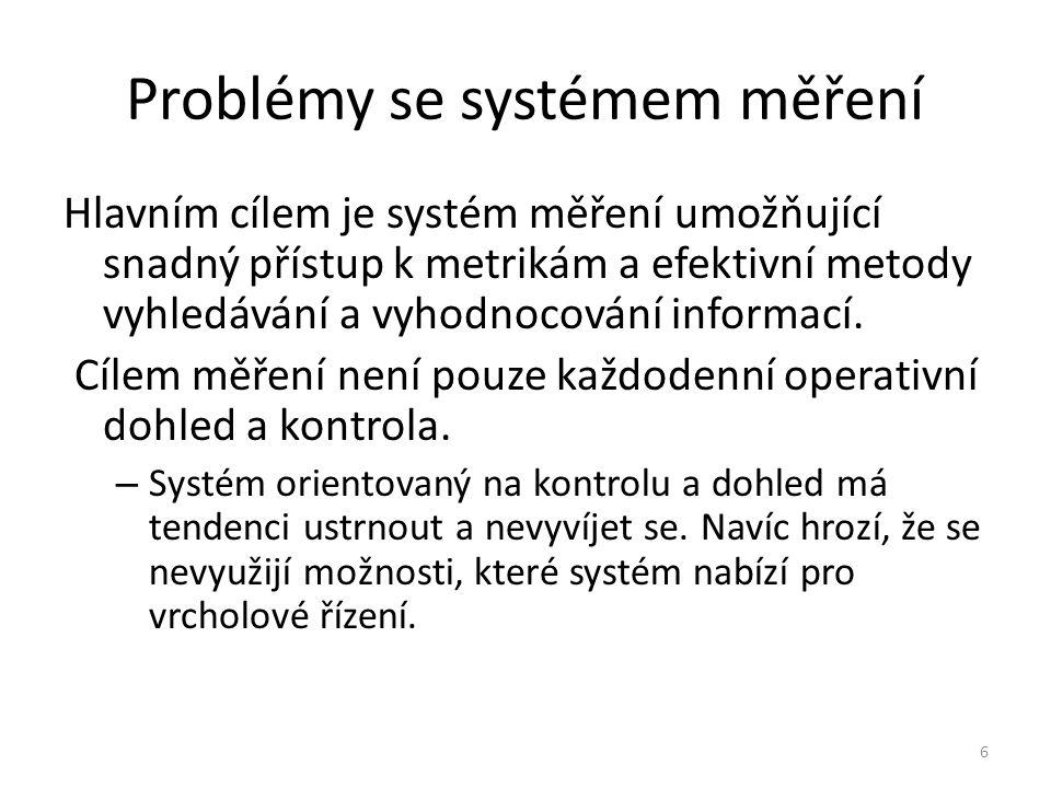 6 Problémy se systémem měření Hlavním cílem je systém měření umožňující snadný přístup k metrikám a efektivní metody vyhledávání a vyhodnocování infor
