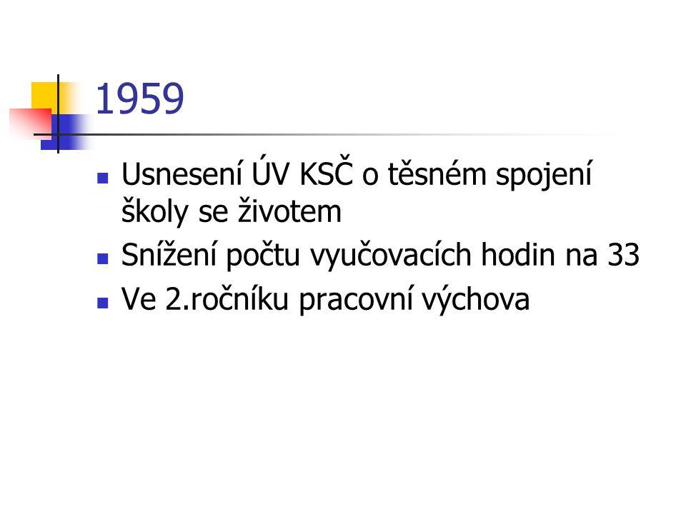 1959 Usnesení ÚV KSČ o těsném spojení školy se životem Snížení počtu vyučovacích hodin na 33 Ve 2.ročníku pracovní výchova