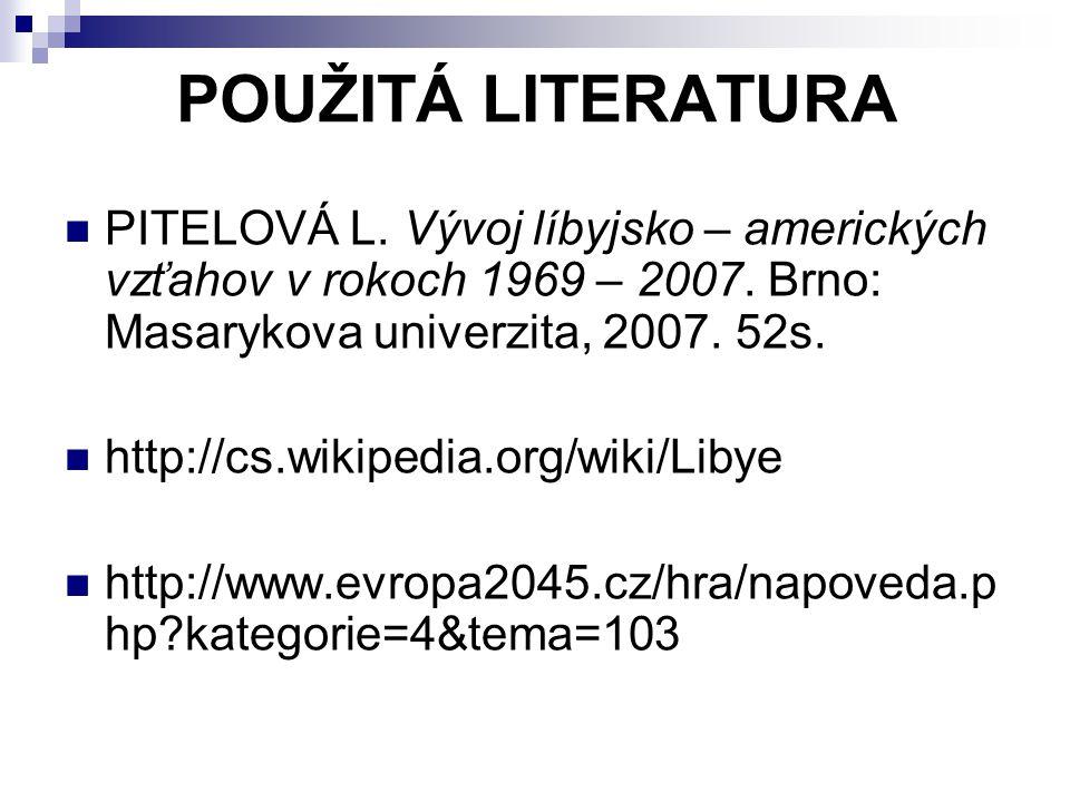 POUŽITÁ LITERATURA PITELOVÁ L. Vývoj líbyjsko – amerických vzťahov v rokoch 1969 – 2007. Brno: Masarykova univerzita, 2007. 52s. http://cs.wikipedia.o