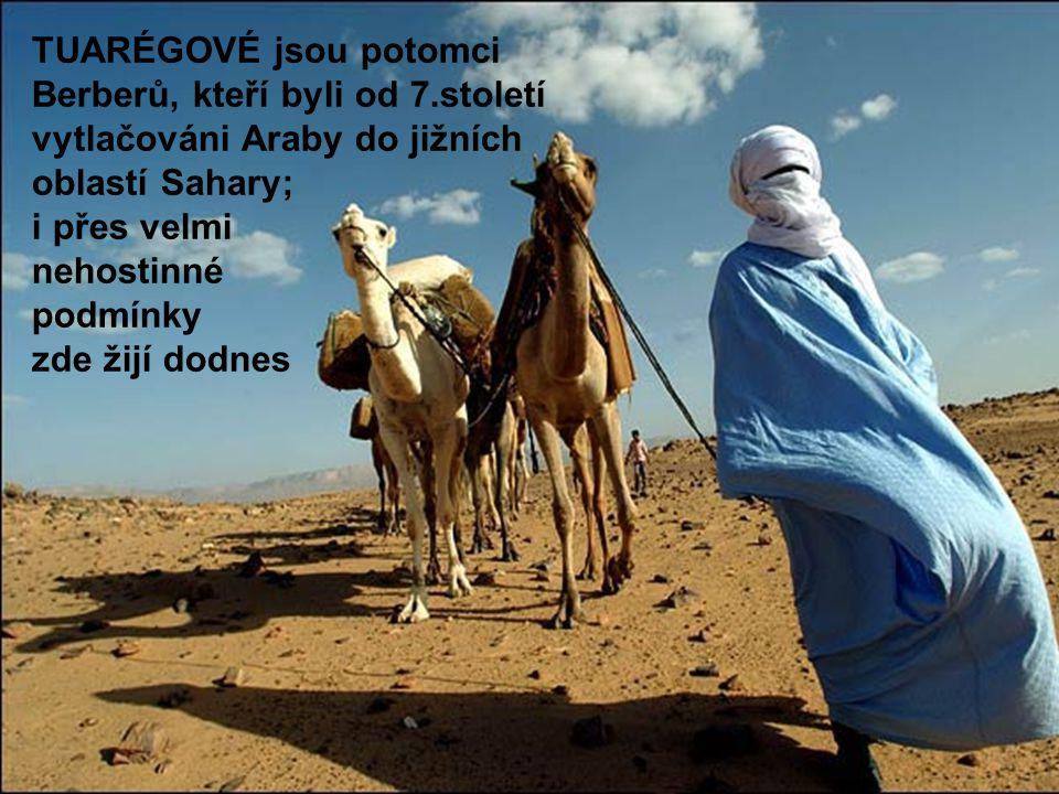 d TUARÉGOVÉ jsou potomci Berberů, kteří byli od 7.století vytlačováni Araby do jižních oblastí Sahary; i přes velmi nehostinné podmínky zde žijí dodne