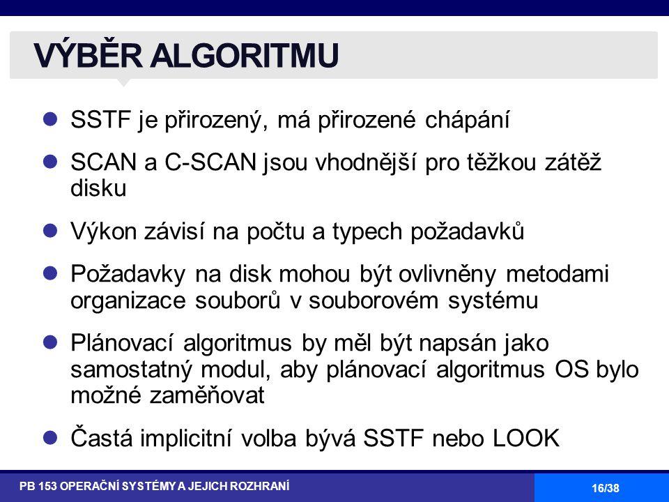 16/38 SSTF je přirozený, má přirozené chápání SCAN a C-SCAN jsou vhodnější pro těžkou zátěž disku Výkon závisí na počtu a typech požadavků Požadavky na disk mohou být ovlivněny metodami organizace souborů v souborovém systému Plánovací algoritmus by měl být napsán jako samostatný modul, aby plánovací algoritmus OS bylo možné zaměňovat Častá implicitní volba bývá SSTF nebo LOOK VÝBĚR ALGORITMU PB 153 OPERAČNÍ SYSTÉMY A JEJICH ROZHRANÍ