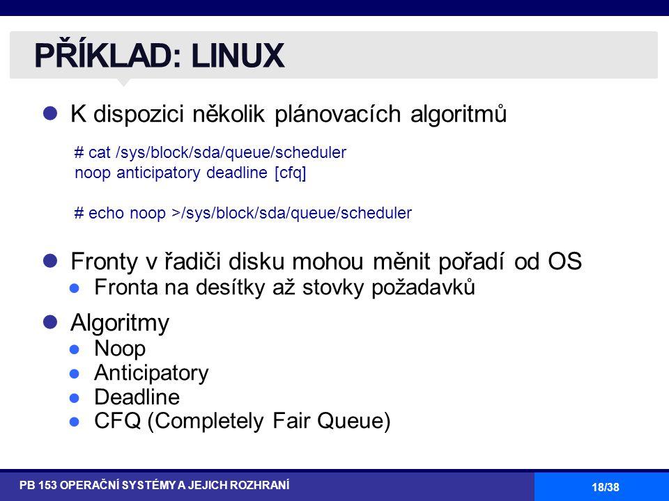 18/38 K dispozici několik plánovacích algoritmů Fronty v řadiči disku mohou měnit pořadí od OS ●Fronta na desítky až stovky požadavků Algoritmy ●Noop ●Anticipatory ●Deadline ●CFQ (Completely Fair Queue) PŘÍKLAD: LINUX PB 153 OPERAČNÍ SYSTÉMY A JEJICH ROZHRANÍ # cat /sys/block/sda/queue/scheduler noop anticipatory deadline [cfq] # echo noop >/sys/block/sda/queue/scheduler