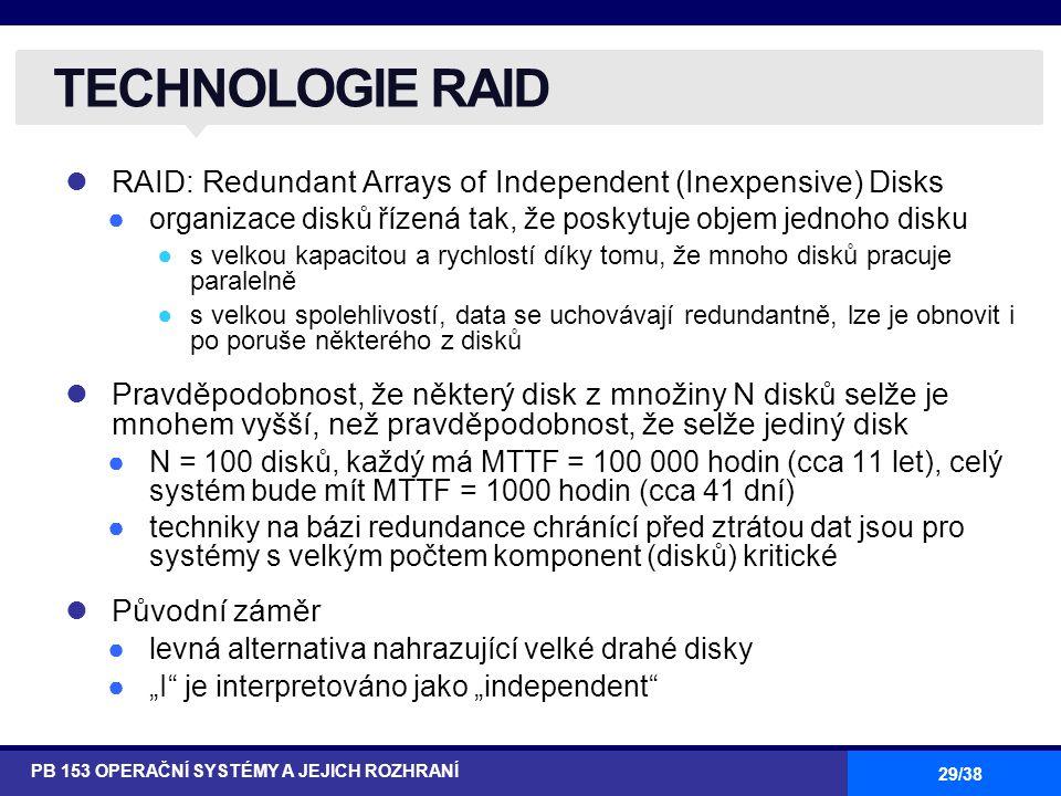 """29/38 RAID: Redundant Arrays of Independent (Inexpensive) Disks ●organizace disků řízená tak, že poskytuje objem jednoho disku ●s velkou kapacitou a rychlostí díky tomu, že mnoho disků pracuje paralelně ●s velkou spolehlivostí, data se uchovávají redundantně, lze je obnovit i po poruše některého z disků Pravděpodobnost, že některý disk z množiny N disků selže je mnohem vyšší, než pravděpodobnost, že selže jediný disk ●N = 100 disků, každý má MTTF = 100 000 hodin (cca 11 let), celý systém bude mít MTTF = 1000 hodin (cca 41 dní) ●techniky na bázi redundance chránící před ztrátou dat jsou pro systémy s velkým počtem komponent (disků) kritické Původní záměr ●levná alternativa nahrazující velké drahé disky ●""""I je interpretováno jako """"independent TECHNOLOGIE RAID PB 153 OPERAČNÍ SYSTÉMY A JEJICH ROZHRANÍ"""
