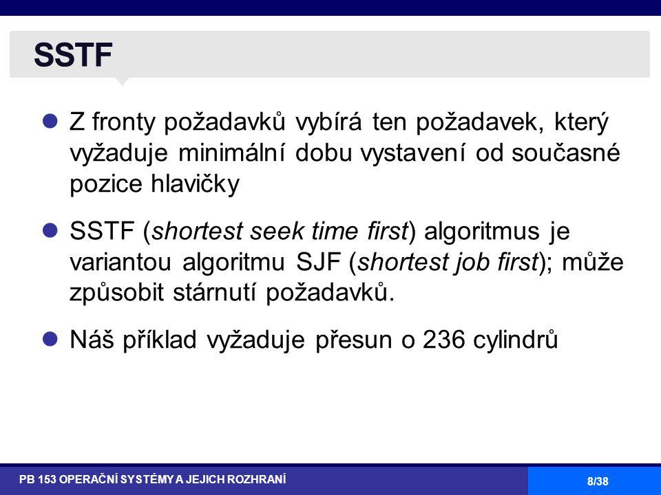 8/38 Z fronty požadavků vybírá ten požadavek, který vyžaduje minimální dobu vystavení od současné pozice hlavičky SSTF (shortest seek time first) algoritmus je variantou algoritmu SJF (shortest job first); může způsobit stárnutí požadavků.