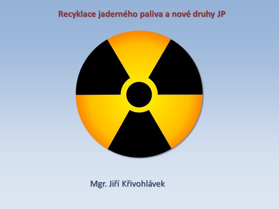 Recyklace jaderného paliva a nové druhy JP Mgr. Jiří Křivohlávek