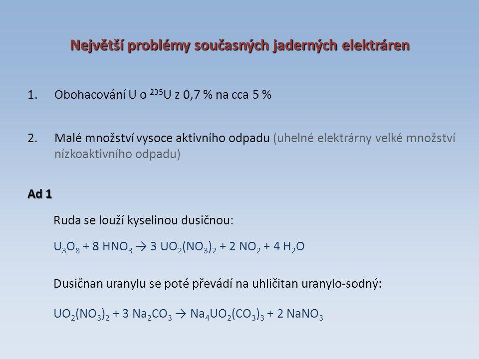 Největší problémy současných jaderných elektráren 1.Obohacování U o 235 U z 0,7 % na cca 5 % 2.Malé množství vysoce aktivního odpadu (uhelné elektrárny velké množství nízkoaktivního odpadu) Ad 1 Ruda se louží kyselinou dusičnou: U 3 O 8 + 8 HNO 3 → 3 UO 2 (NO 3 ) 2 + 2 NO 2 + 4 H 2 O Dusičnan uranylu se poté převádí na uhličitan uranylo-sodný: UO 2 (NO 3 ) 2 + 3 Na 2 CO 3 → Na 4 UO 2 (CO 3 ) 3 + 2 NaNO 3