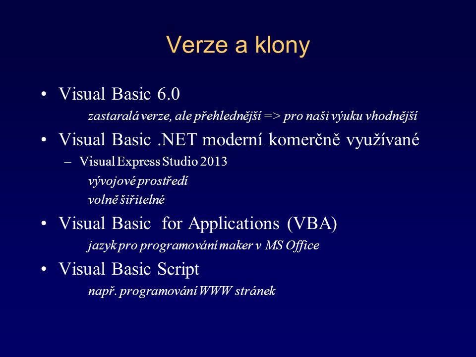 Verze a klony Visual Basic 6.0 zastaralá verze, ale přehlednější => pro naši výuku vhodnější Visual Basic.NET moderní komerčně využívané –Visual Expre