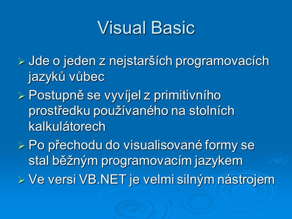 Visual Basic  Jde o jeden z nejstarších programovacích jazyků vůbec  Postupně se vyvíjel z primitivního prostředku používaného na stolních kalkulátorech  Po přechodu do visualisované formy se stal běžným programovacím jazykem  Ve versi VB.NET je velmi silným nástrojem