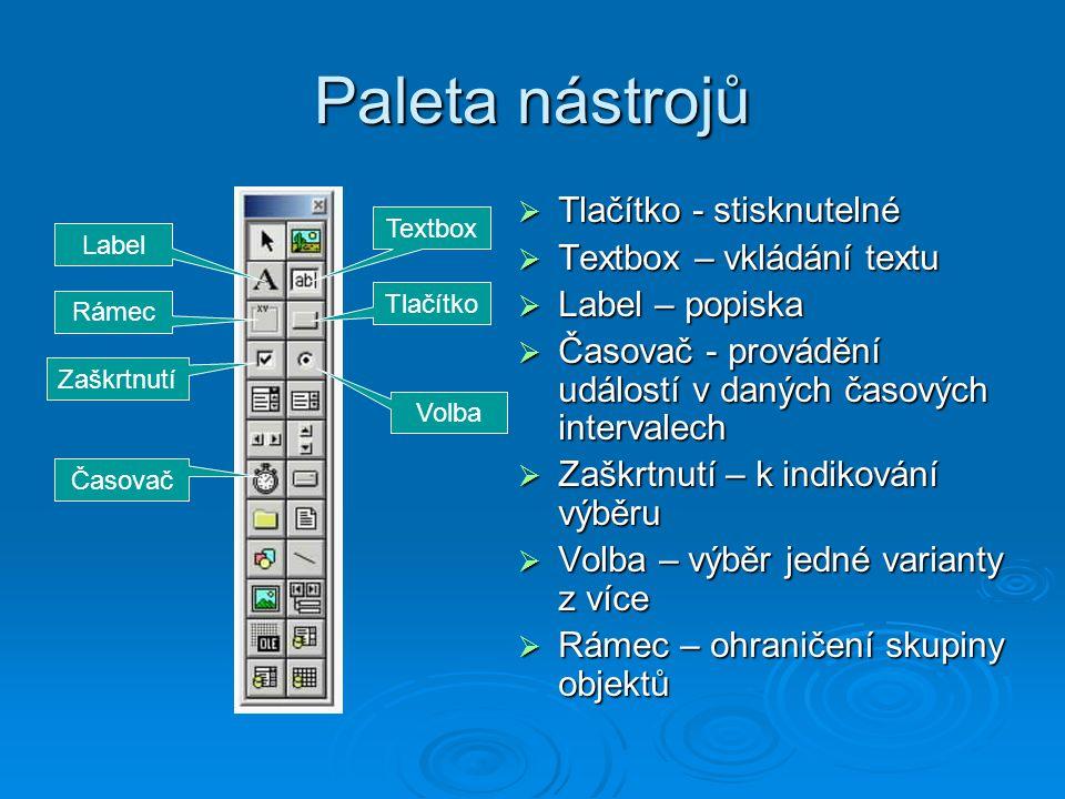 Paleta nástrojů TTTTlačítko - stisknutelné TTTTextbox – vkládání textu LLLLabel – popiska ČČČČasovač - provádění událostí v daných časových intervalech ZZZZaškrtnutí – k indikování výběru VVVVolba – výběr jedné varianty z více RRRRámec – ohraničení skupiny objektů Label Textbox Rámec Časovač Tlačítko Zaškrtnutí Volba