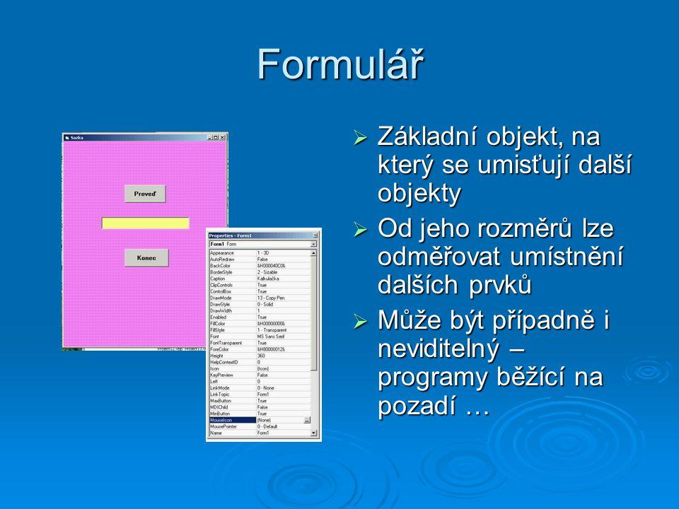Formulář  Základní objekt, na který se umisťují další objekty  Od jeho rozměrů lze odměřovat umístnění dalších prvků  Může být případně i neviditel