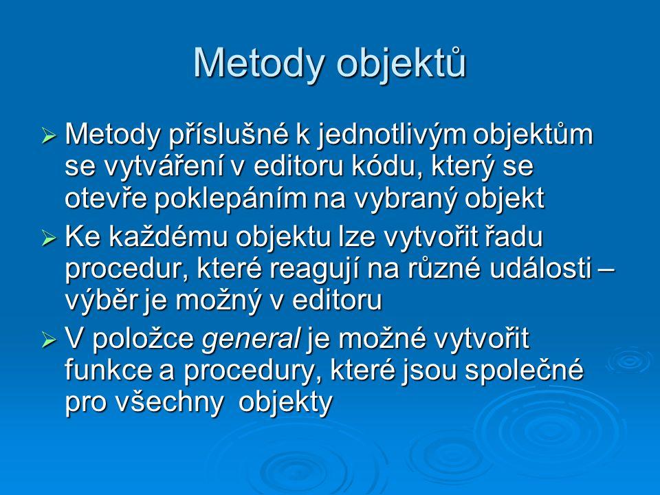 Metody objektů  Metody příslušné k jednotlivým objektům se vytváření v editoru kódu, který se otevře poklepáním na vybraný objekt  Ke každému objektu lze vytvořit řadu procedur, které reagují na různé události – výběr je možný v editoru  V položce general je možné vytvořit funkce a procedury, které jsou společné pro všechny objekty