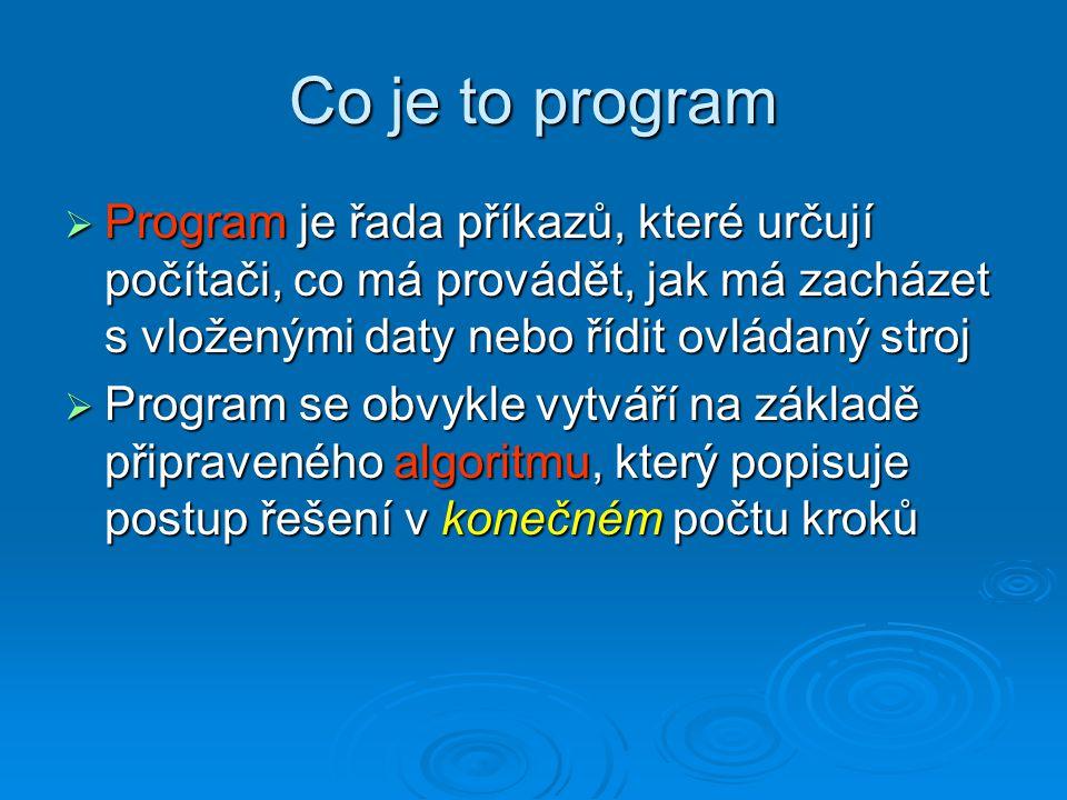 Co je to program  Program je řada příkazů, které určují počítači, co má provádět, jak má zacházet s vloženými daty nebo řídit ovládaný stroj  Progra