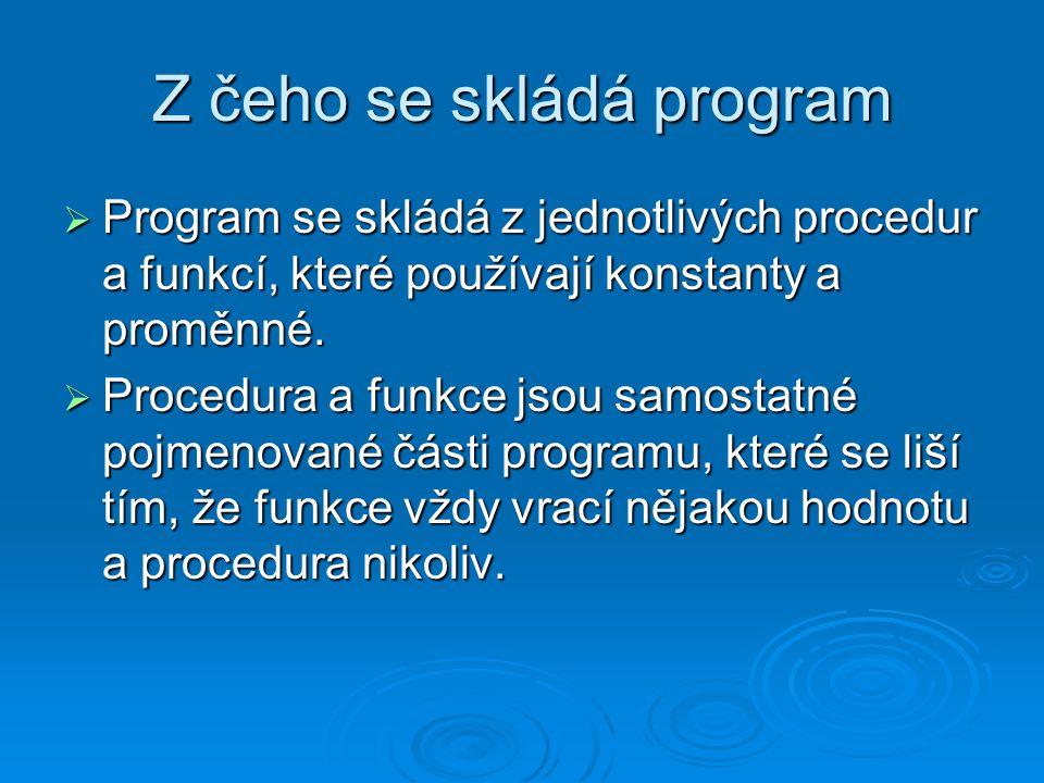 Z čeho se skládá program  Program se skládá z jednotlivých procedur a funkcí, které používají konstanty a proměnné.  Procedura a funkce jsou samosta