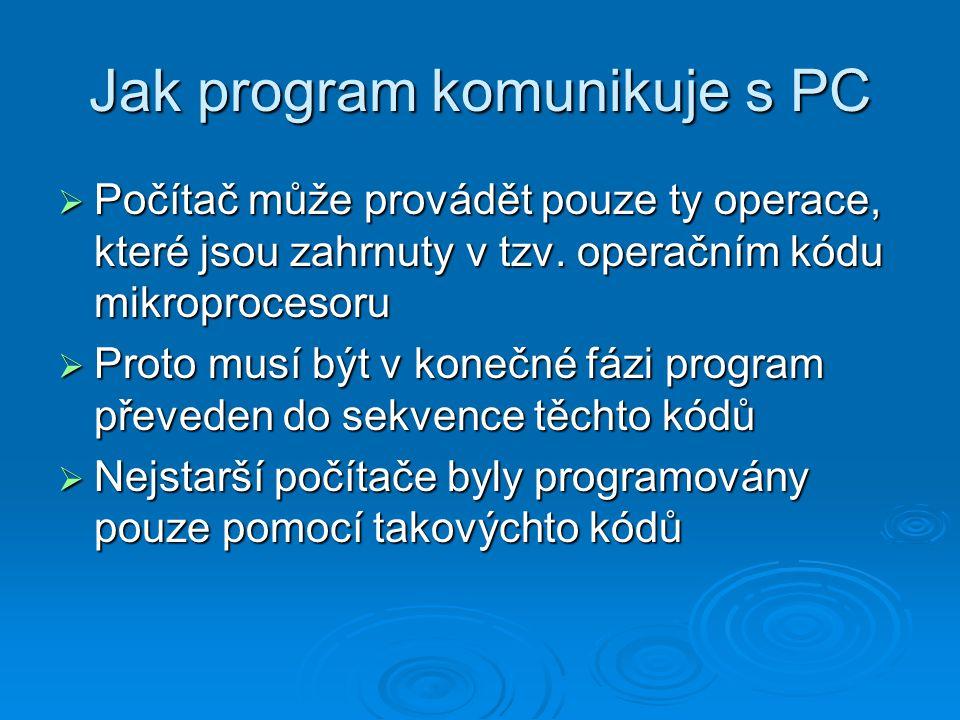 Jak program komunikuje s PC  Počítač může provádět pouze ty operace, které jsou zahrnuty v tzv. operačním kódu mikroprocesoru  Proto musí být v kone