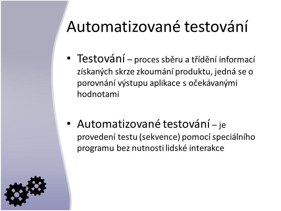 Automatizované testování Testování – proces sběru a třídění informací získaných skrze zkoumání produktu, jedná se o porovnání výstupu aplikace s očekávanými hodnotami Automatizované testování – je provedení testu (sekvence) pomocí speciálního programu bez nutnosti lidské interakce