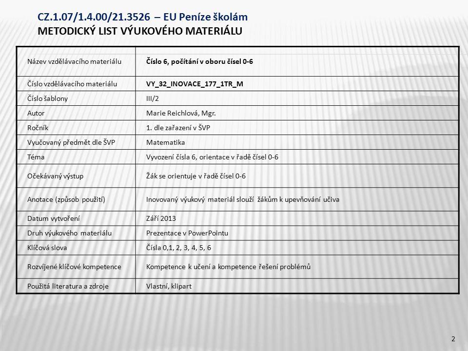 CZ.1.07/1.4.00/21.3526 – EU Peníze školám METODICKÝ LIST VÝUKOVÉHO MATERIÁLU Název vzdělávacího materiáluČíslo 6, počítání v oboru čísel 0-6 Číslo vzdělávacího materiáluVY_32_INOVACE_177_1TR_M Číslo šablonyIII/2 AutorMarie Reichlová, Mgr.
