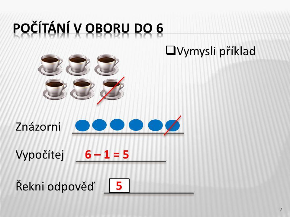 7 6 – 1 = 5 5 Znázorni Řekni odpověď Vypočítej  Vymysli příklad