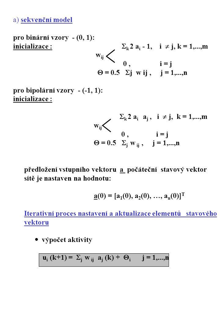 aktualizace stavu 0 u i (k+1)  0 a i (k+1) 1 u i (k+1)  0 a i (k) u i (k+1) = 0 kritérium naučenosti - stabilní stav ve dvou po sobě jdoucích krocích (iteracích) konvergence: E = 0.5  i  j w ij a i a j +  i Θ i a i lokální minimum energetické funkce E ≤ energie bodů v okolí atraktor - rovnovážný stav sítě v lokálním en.