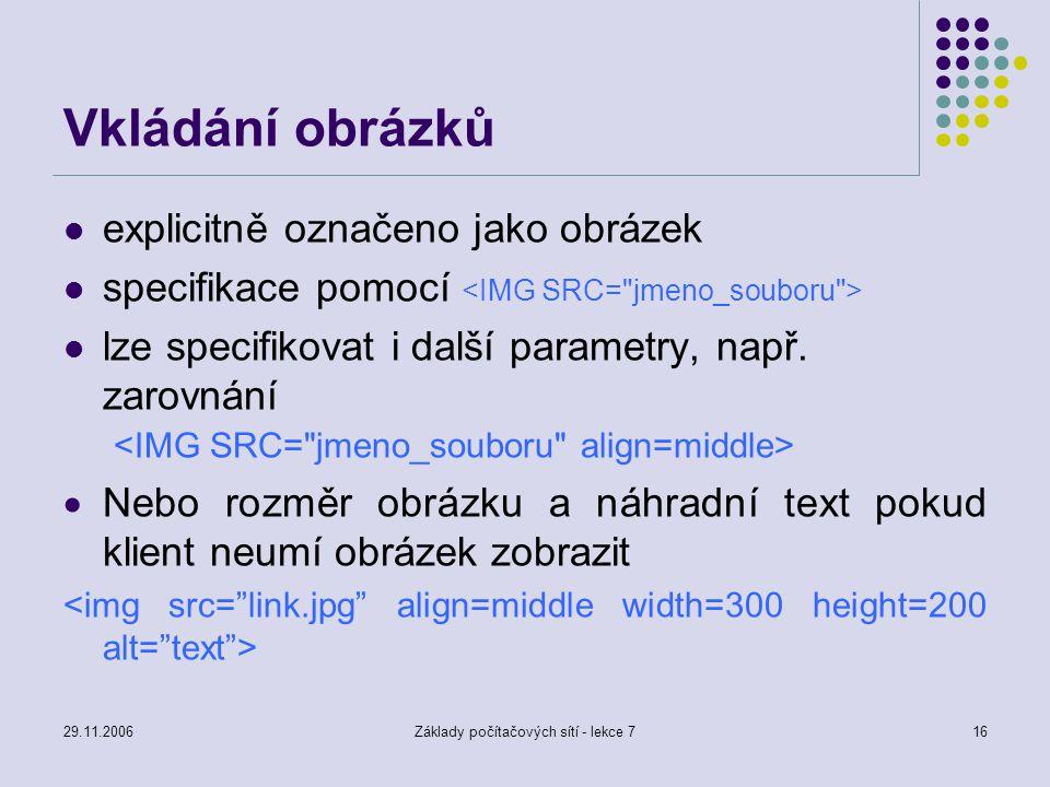 29.11.2006Základy počítačových sítí - lekce 716 Vkládání obrázků explicitně označeno jako obrázek specifikace pomocí lze specifikovat i další parametr