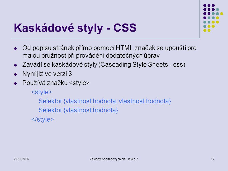 29.11.2006Základy počítačových sítí - lekce 717 Kaskádové styly - CSS Od popisu stránek přímo pomocí HTML značek se upouští pro malou pružnost při pro
