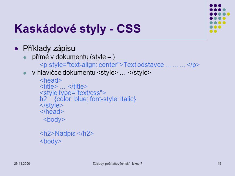 29.11.2006Základy počítačových sítí - lekce 718 Kaskádové styly - CSS Příklady zápisu přímé v dokumentu (style = ) Text odstavce......... v hlavičce d