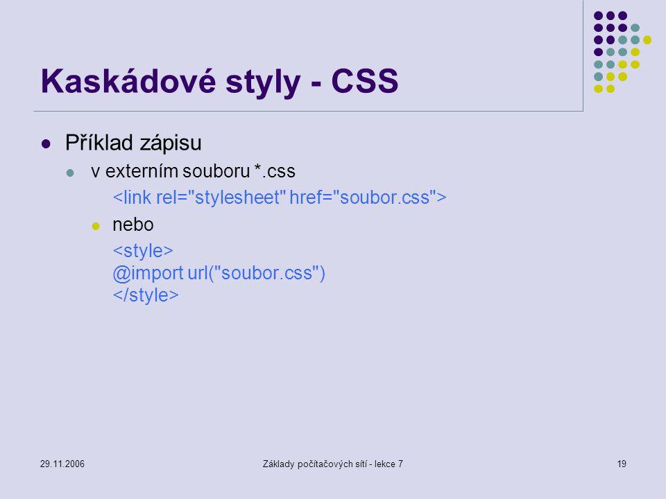 29.11.2006Základy počítačových sítí - lekce 719 Kaskádové styly - CSS Příklad zápisu v externím souboru *.css nebo @import url(