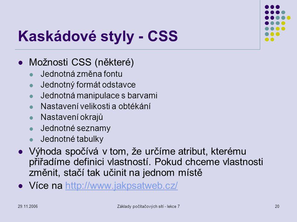 29.11.2006Základy počítačových sítí - lekce 720 Kaskádové styly - CSS Možnosti CSS (některé) Jednotná změna fontu Jednotný formát odstavce Jednotná ma