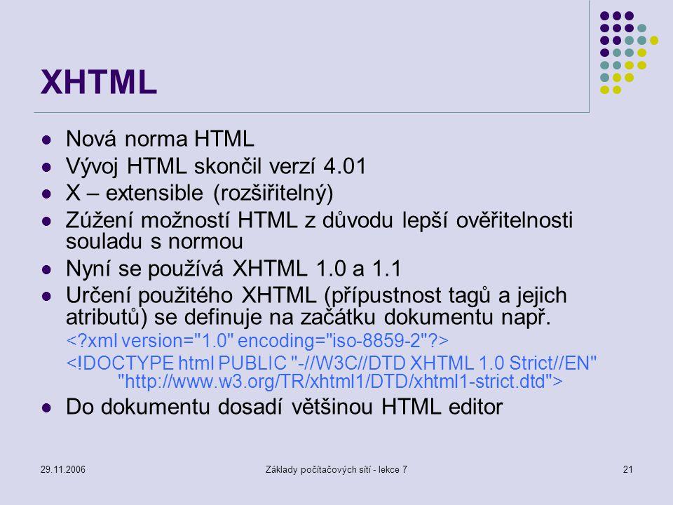 29.11.2006Základy počítačových sítí - lekce 721 XHTML Nová norma HTML Vývoj HTML skončil verzí 4.01 X – extensible (rozšiřitelný) Zúžení možností HTML