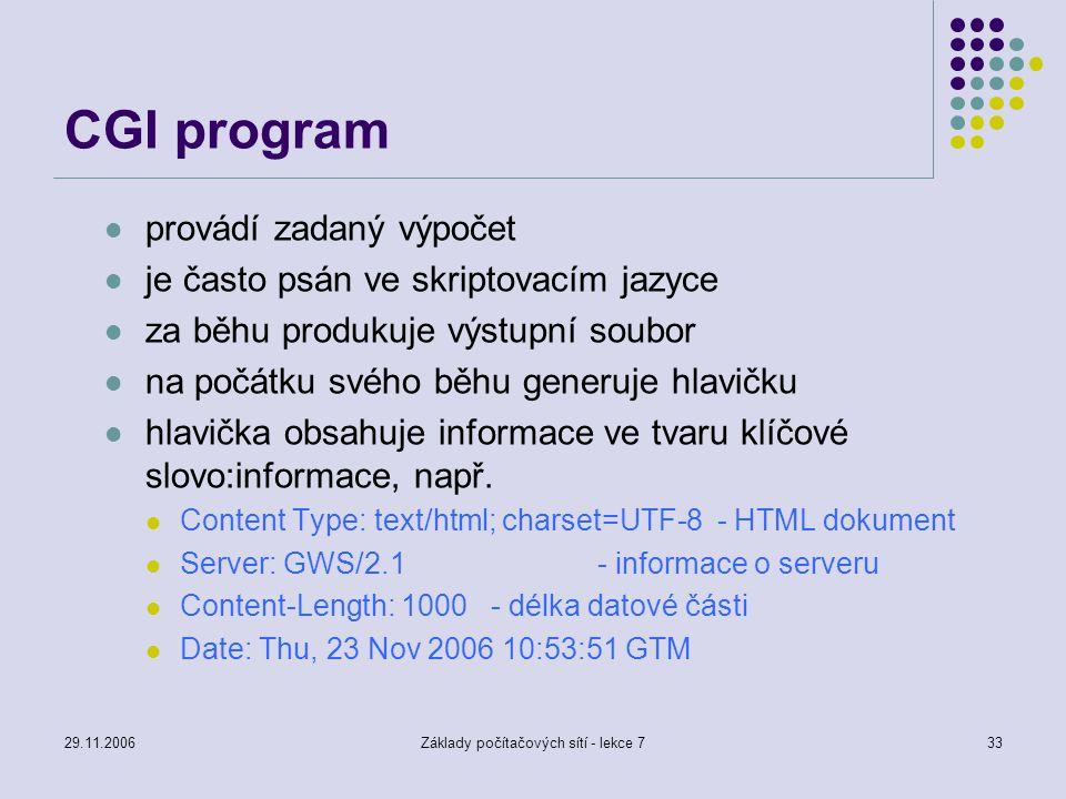 29.11.2006Základy počítačových sítí - lekce 733 CGI program provádí zadaný výpočet je často psán ve skriptovacím jazyce za běhu produkuje výstupní sou