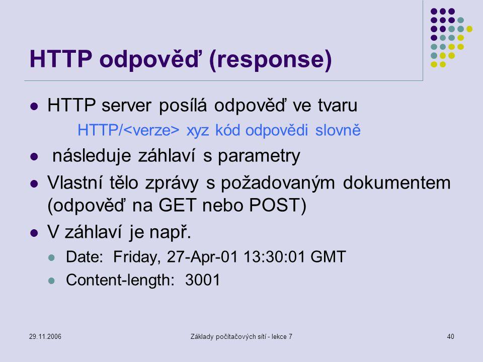 29.11.2006Základy počítačových sítí - lekce 740 HTTP odpověď (response) HTTP server posílá odpověď ve tvaru HTTP/ xyz kód odpovědi slovně následuje zá
