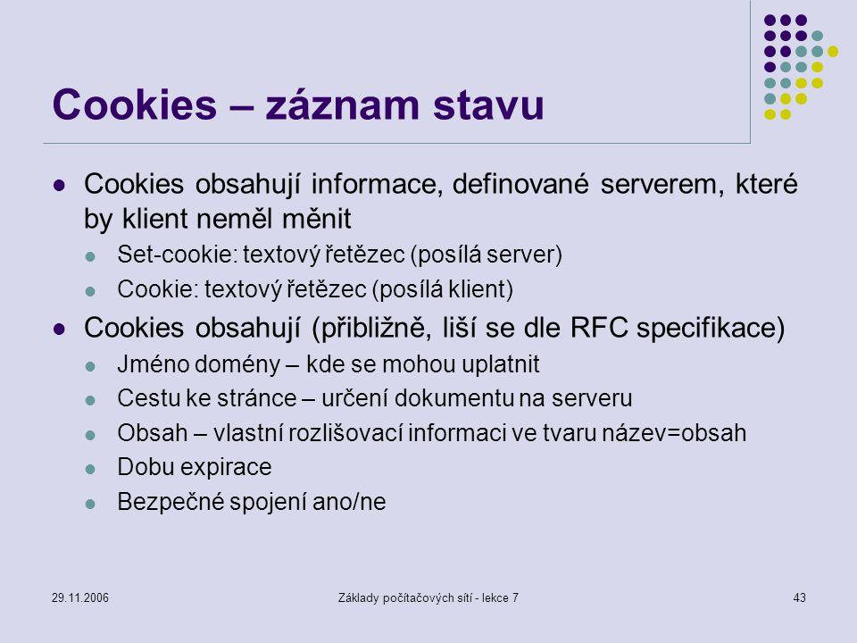 29.11.2006Základy počítačových sítí - lekce 743 Cookies – záznam stavu Cookies obsahují informace, definované serverem, které by klient neměl měnit Se