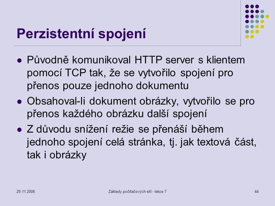 29.11.2006Základy počítačových sítí - lekce 744 Perzistentní spojení Původně komunikoval HTTP server s klientem pomocí TCP tak, že se vytvořilo spojen