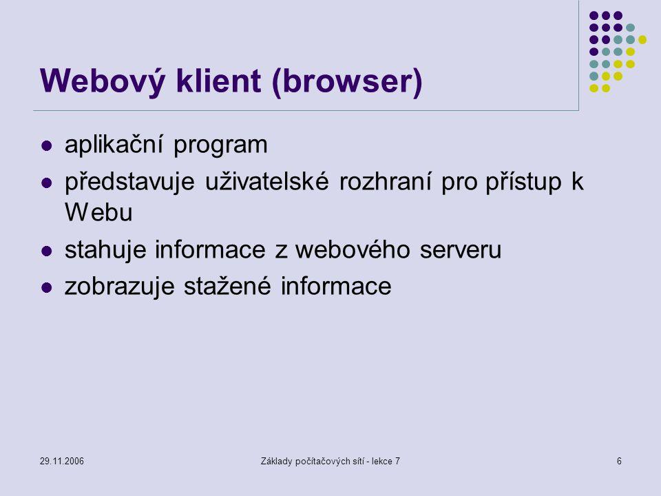 29.11.2006Základy počítačových sítí - lekce 76 Webový klient (browser) aplikační program představuje uživatelské rozhraní pro přístup k Webu stahuje i
