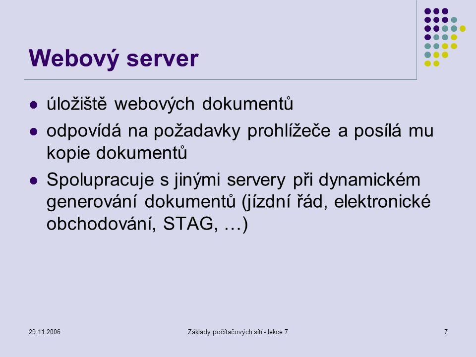 29.11.2006Základy počítačových sítí - lekce 77 Webový server úložiště webových dokumentů odpovídá na požadavky prohlížeče a posílá mu kopie dokumentů